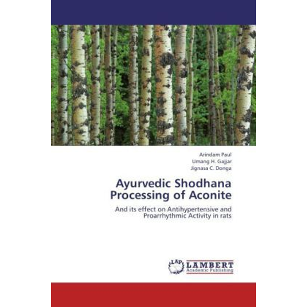 Paul, Arindam - Ayurvedic Shodhana Processing of Aconite - And its effect on Antihypertensive and Proarrhythmic Activity in rats