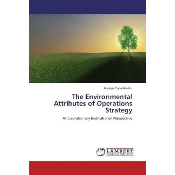 Papachristos, George - The Environmental Attributes of Operations Strategy - An Evolutionary Institutional Perspective