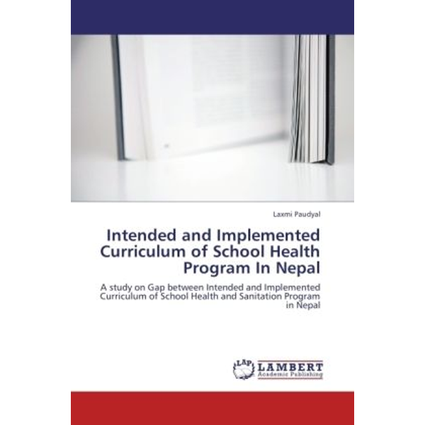 Paudyal, Laxmi - Intended and Implemented Curriculum of School Health Program In Nepal - A study on Gap between Intended and Implemented Curriculum of School Health and Sanitation Program in Nepal