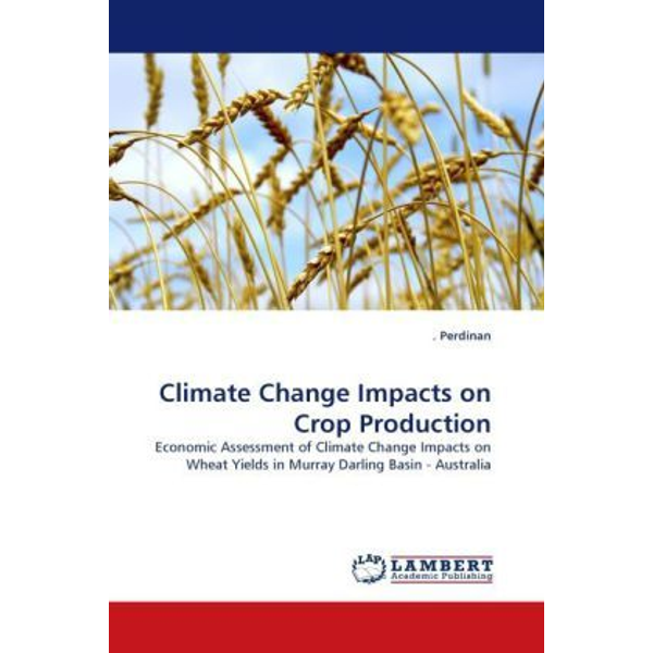 Perdinan, . - Climate Change Impacts on Crop Production - Economic Assessment of Climate Change Impacts on Wheat Yields in Murray Darling Basin - Australia