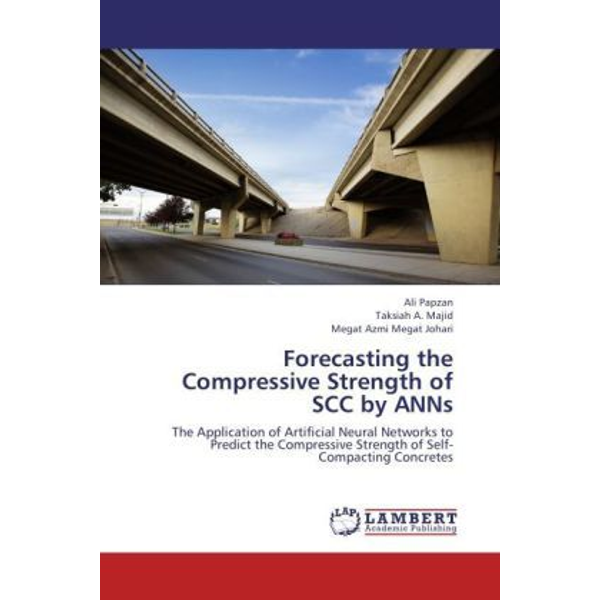 Papzan, Ali - Forecasting the Compressive Strength of SCC by ANNs - The Application of Artificial Neural Networks to Predict the Compressive Strength of Self-Compacting Concretes