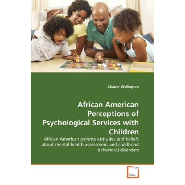 Wellington, Chante' - African American Perceptions of Psychological Services with Children - African American parents attitudes and beliefs about mental health assessment and childhood behavioral disorders