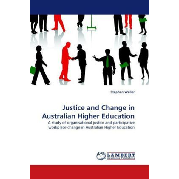 Weller, Stephen - Justice and Change in Australian Higher Education - A study of organisational justice and participative workplace change in Australian Higher Education