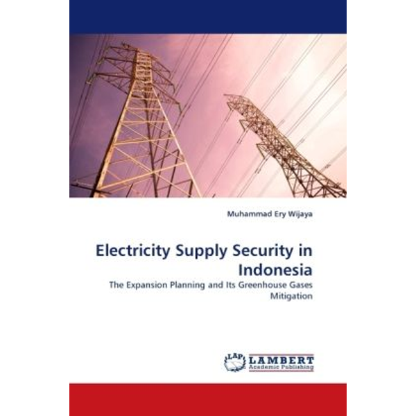 Wijaya, Muhammad Ery - Electricity Supply Security in Indonesia - The Expansion Planning and Its Greenhouse Gases Mitigation