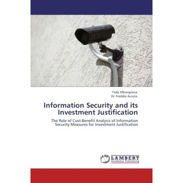 Mbangsoua, Yedji - Information Security and its Investment Justification - The Role of Cost-Benefit Analysis of Information Security Measures for Investment Justification