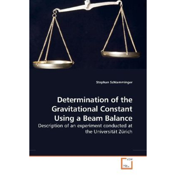 Schlamminger, Stephan - Determination of the Gravitational Constant Using a Beam Balance - Description of an experiment conducted at the Universität Zürich