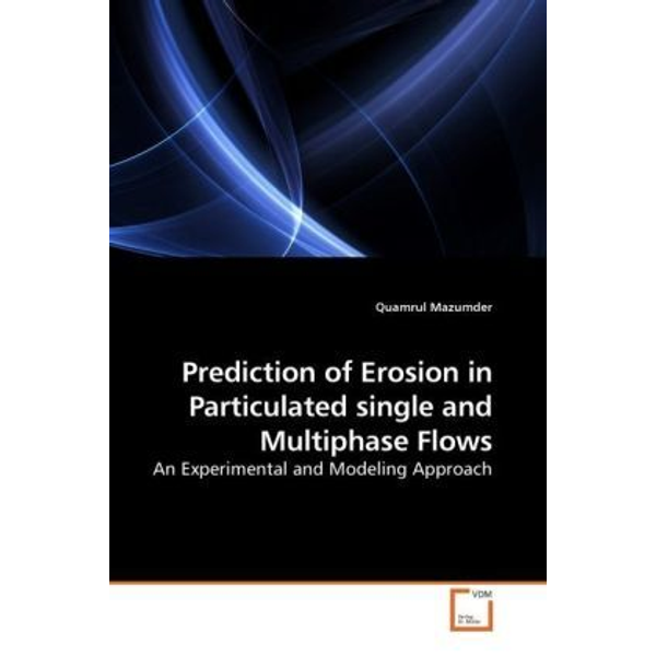 Mazumder, Quamrul - Prediction of Erosion in Particulated single and Multiphase Flows - An Experimental and Modeling Approach