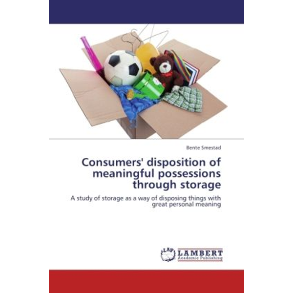 Smestad, Bente - Consumers' disposition of meaningful possessions through storage - A study of storage as a way of disposing things with great personal meaning