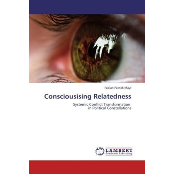 Mayr, Fabian Patrick - Consciousising Relatedness - Systemic Conflict Transformation in Political Constellations