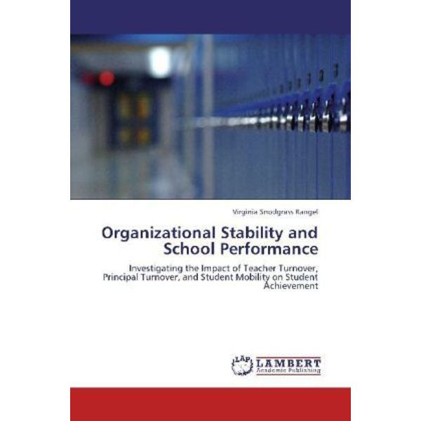 Snodgrass Rangel, Virginia - Organizational Stability and School Performance - Investigating the Impact of Teacher Turnover, Principal Turnover, and Student Mobility on Student Achievement