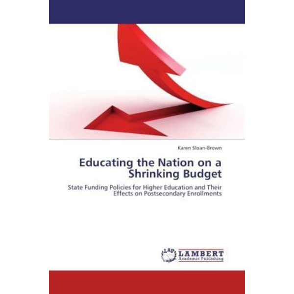 Sloan-Brown, Karen - Educating the Nation on a Shrinking Budget - State Funding Policies for Higher Education and Their Effects on Postsecondary Enrollments