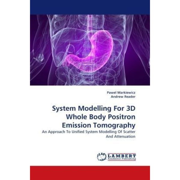 Markiewicz, Pawel - System Modelling For 3D Whole Body Positron Emission Tomography - An Approach To Unified System Modelling Of Scatter And Attenuation