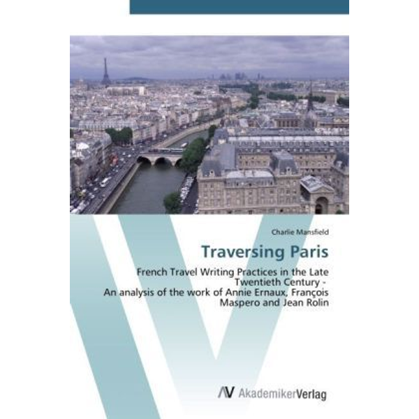 Mansfield, Charlie - Traversing Paris - French Travel Writing Practices in the Late Twentieth Century - An analysis of the work of Annie Ernaux, François Maspero and Jean Rolin