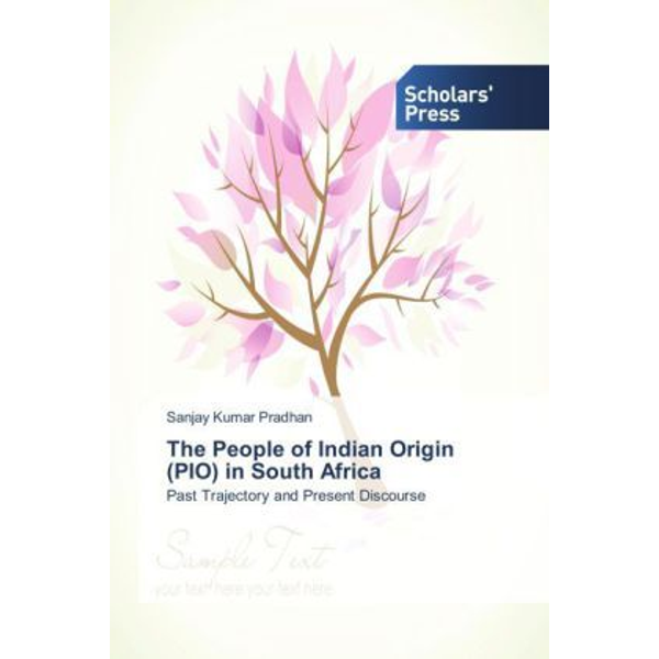 Pradhan, Sanjay Kumar - The People of Indian Origin (PIO) in South Africa - Past Trajectory and Present Discourse