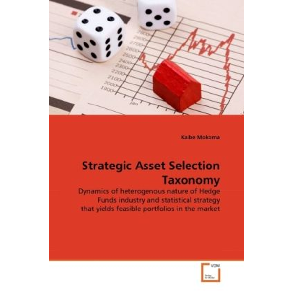 Mokoma, Kaibe - Strategic Asset Selection Taxonomy - Dynamics of heterogenous nature of Hedge Funds industry and statistical strategy that yields feasible portfolios in the market
