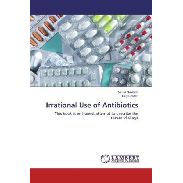 Naveed, Safila - Irrational Use of Antibiotics - This book is an honest attempt to describe the misuse of drugs