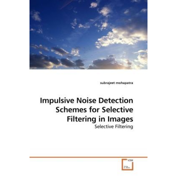 Mohapatra, Subrajeet - Impulsive Noise Detection Schemes for Selective Filtering in Images - Selective Filtering