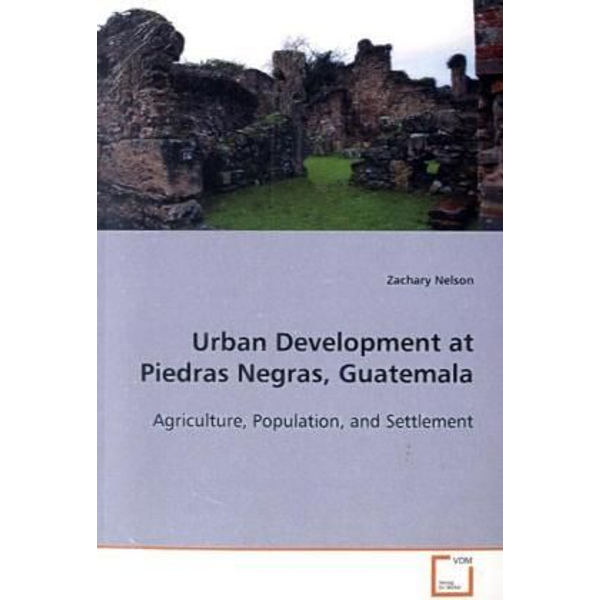 Nelson, Zachary - Urban Development at Piedras Negras, Guatemala - Agriculture, Population, and Settlement