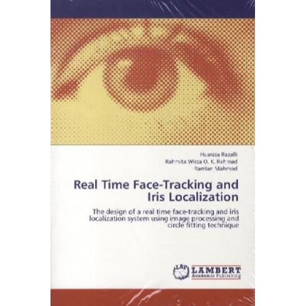 Razalli, Husniza - Real Time Face-Tracking and Iris Localization - The design of a real time face-tracking and iris localization system using image processing and circle fitting technique