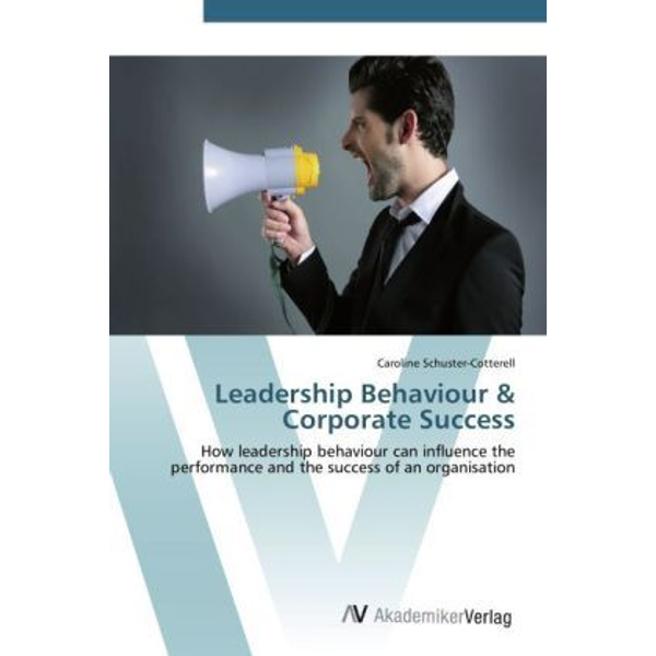 Schuster-Cotterell, Caroline - Leadership Behaviour & Corporate Success - How leadership behaviour can influence the performance and the success of an organisation