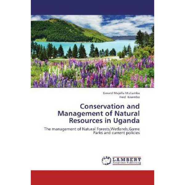 Mutumba, Gerard Majella - Conservation and Management of Natural Resources in Uganda - The management of Natural Forests,Wetlands,Game Parks and current policies