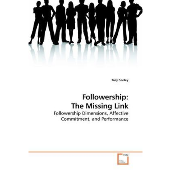 Seeley, Troy - Followership: The Missing Link - Followership Dimensions, Affective Commitment, and Performance