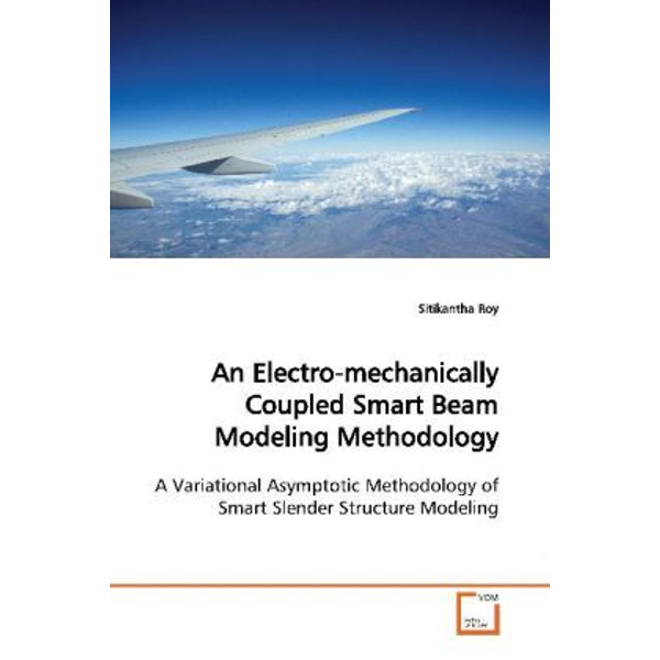 Roy, Sitikantha - An Electro-mechanically Coupled Smart Beam Modeling Methodology - A Variational Asymptotic Methodology of Smart Slender Structure Modeling