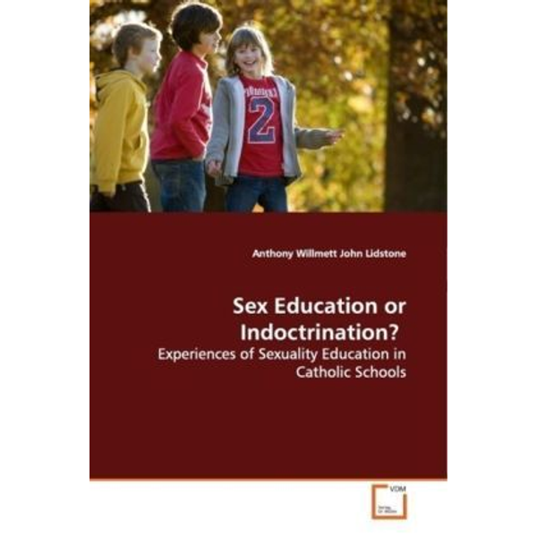 Willmett, Anthony - Sex Education or Indoctrination? - Experiences of Sexuality Education in Catholic  Schools