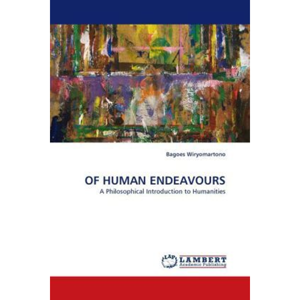 Wiryomartono, Bagoes - OF HUMAN ENDEAVOURS - A Philosophical Introduction to Humanities