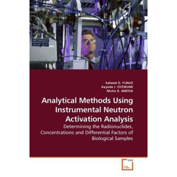Yunus, Saheed O. - Analytical Methods Using Instrumental Neutron Activation Analysis - Determining the Radionuclides, Concentrations and Differential Factors of Biological Samples