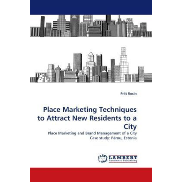 Rosin, Priit - Place Marketing Techniques to Attract New Residents to a City - Place Marketing and Brand Management of a City Case study: Pärnu, Estonia