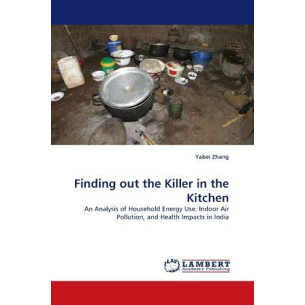 Zhang, Yabei - Finding out the Killer in the Kitchen - An Analysis of Household Energy Use, Indoor Air Pollution, and Health Impacts in India