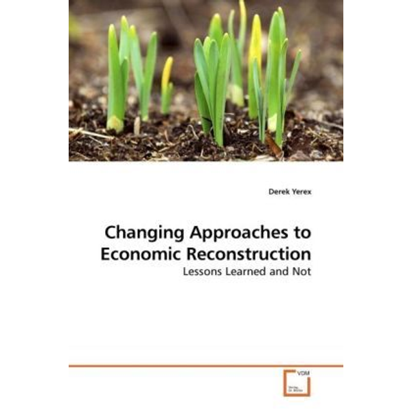 Yerex, Derek - Changing Approaches to Economic Reconstruction - Lessons Learned and Not