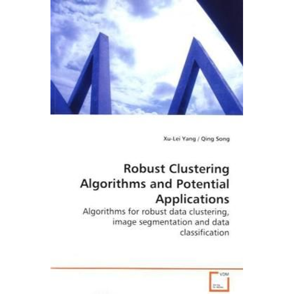 Yang, Xu-Lei - Robust Clustering Algorithms and Potential  Applications - Algorithms for robust data clustering, image  segmentation and data classification