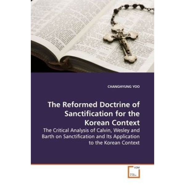 Yoo Changhyung - The Reformed Doctrine of Sanctification for the Korean Context - The Critical Analysis of Calvin, Wesley and Barth on Sanctification and Its Application to the Korean  Context