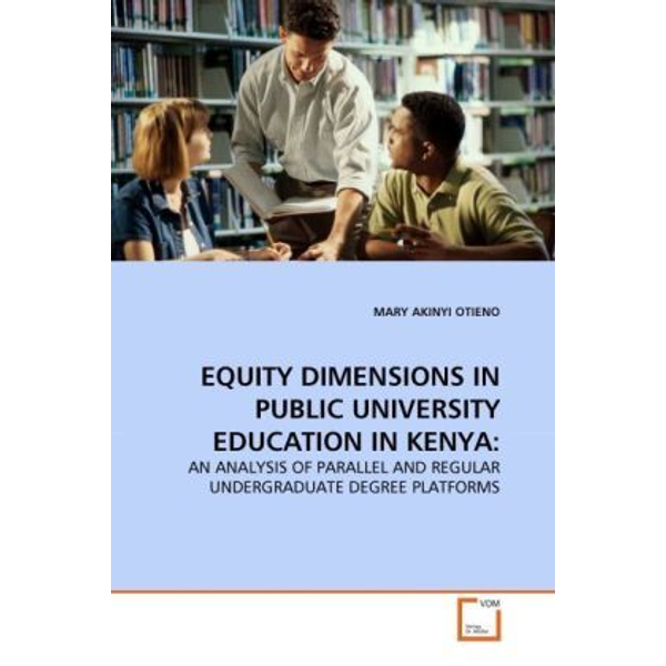Otieno, Mary Akinyi - EQUITY DIMENSIONS IN PUBLIC UNIVERSITY EDUCATION IN KENYA: - AN ANALYSIS OF PARALLEL AND REGULAR UNDERGRADUATE DEGREE PLATFORMS