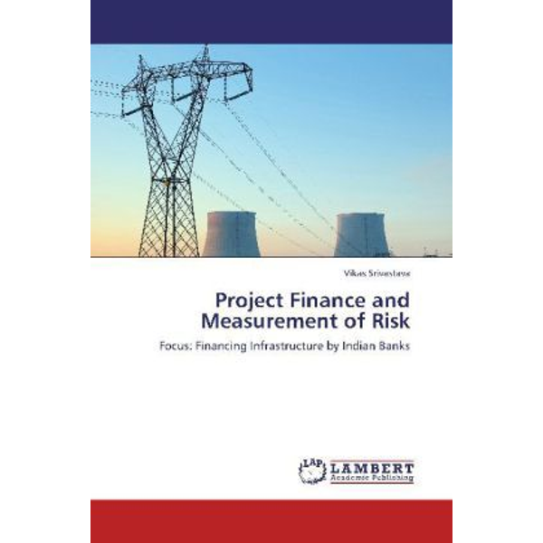 Srivastava, Vikas - Project Finance and Measurement of Risk - Focus: Financing Infrastructure by Indian Banks
