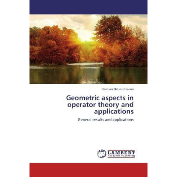 Olteanu, Cristian Octav - Geometric aspects in operator theory and applications - General results and applications