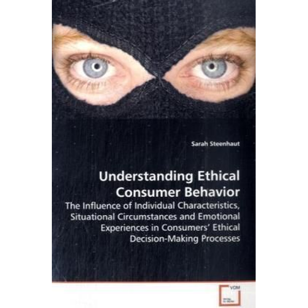 Steenhaut, Sarah - Understanding Ethical Consumer Behavior - The Influence of Individual Characteristics, Situational Circumstances and Emotional Experiences in Consumers  Ethical Decision-Making Processes
