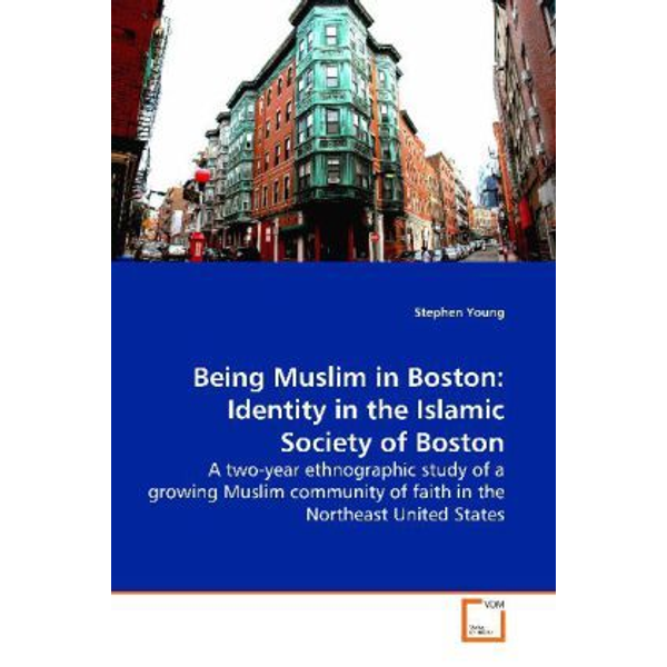 Young, Stephen - Being Muslim in Boston: Identity in the Islamic  Society of Boston - A two-year ethnographic study of a growing Muslim  community of faith in the Northeast United States