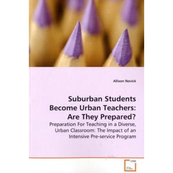 Novick, Allison - Suburban Students Become Urban Teachers: Are They  Prepared? - Preparation For Teaching in a Diverse, Urban  Classroom: The Impact of an Intensive Pre-service  Program