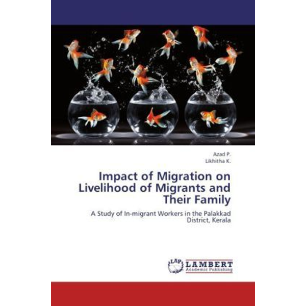 P., Azad - Impact of Migration on Livelihood of Migrants and Their Family - A Study of In-migrant Workers in the Palakkad District, Kerala