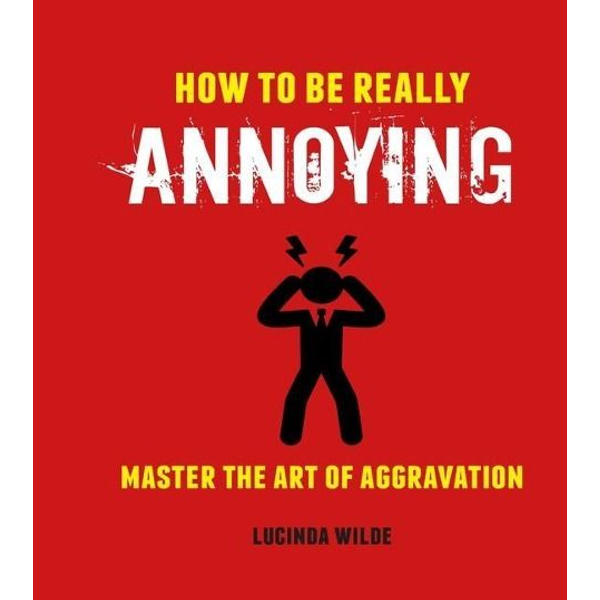 Wilde, Lucinda - How to Be Really Annoying: Master the Art of Aggravation