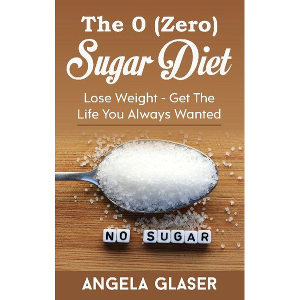 Angela Glaser - The 0 ( Zero) Sugar Diet - Lose Weight - Get The Life You Always Wanted