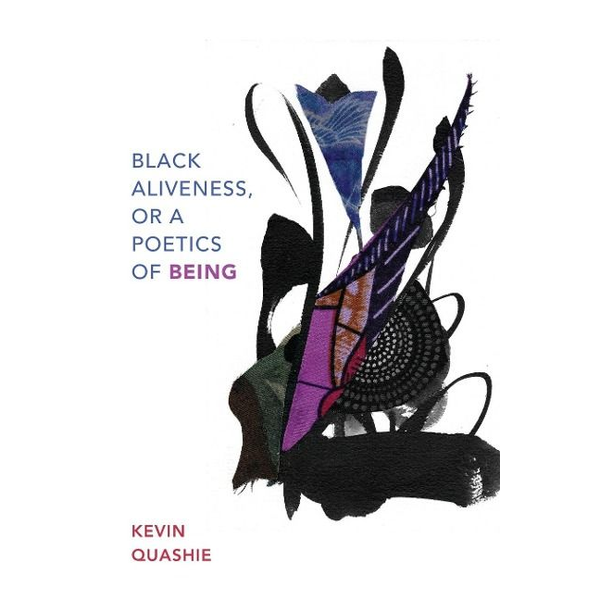 Quashie, Kevin - Black Aliveness, or A Poetics of Being