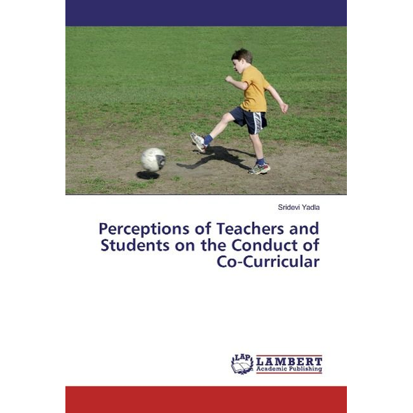 Yadla, Sridevi - Perceptions of Teachers and Students on the Conduct of Co-Curricular