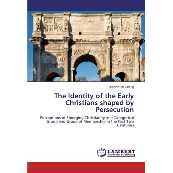 Nti Obeng, Ebenezer - The Identity of the Early Christians shaped by Persecution