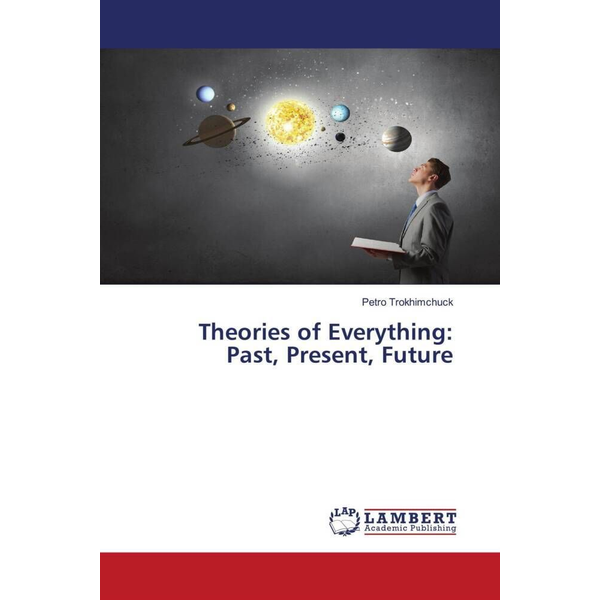 Trokhimchuck, Petro - Theories of Everything:Past, Present, Future