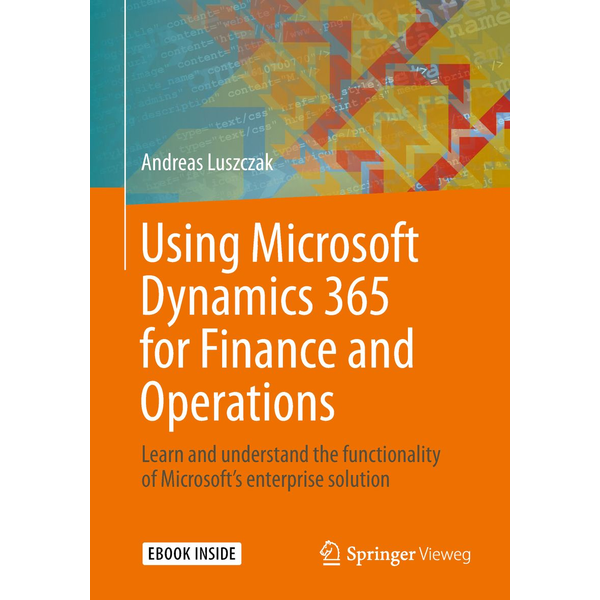Andreas Luszczak - Using Microsoft Dynamics 365 for Finance and Operations - Learn and understand the functionality of Microsoft's enterprise solution