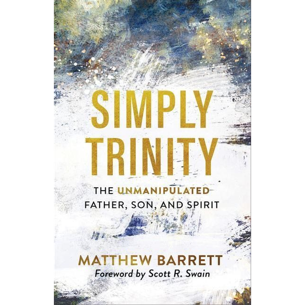 Barrett, Matthew - Simply Trinity: The Unmanipulated Father, Son, and Spirit